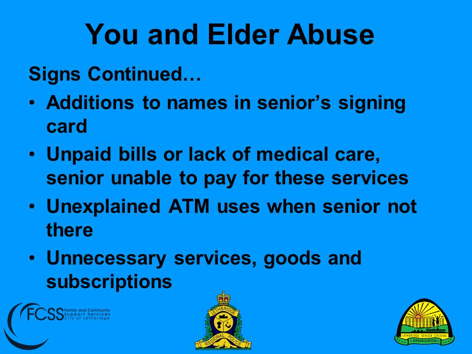 You and Elder Abuse Signs Continued… Additions to names in senior's signing card Unpaid bills or lack of medical care, senior unable to pay for these