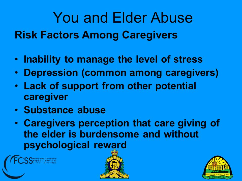 You and Elder Abuse Risk Factors Among Caregivers Inability to manage the level of stress Depression (common among caregivers) Lack of support from ot