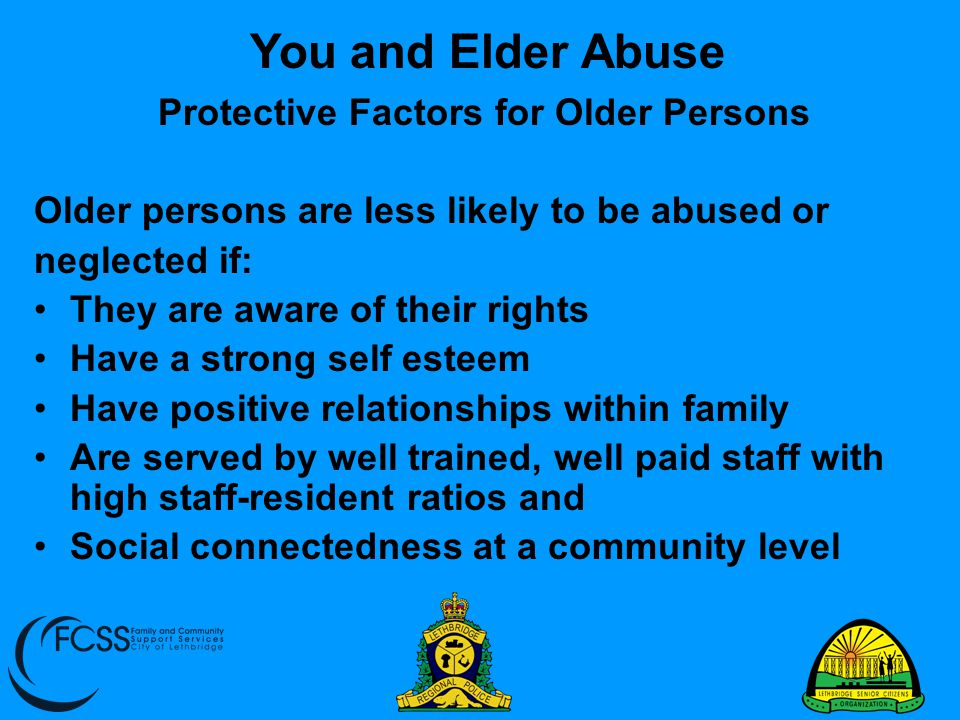 Protective Factors for Older Persons Older persons are less likely to be abused or neglected if: They are aware of their rights Have a strong self est