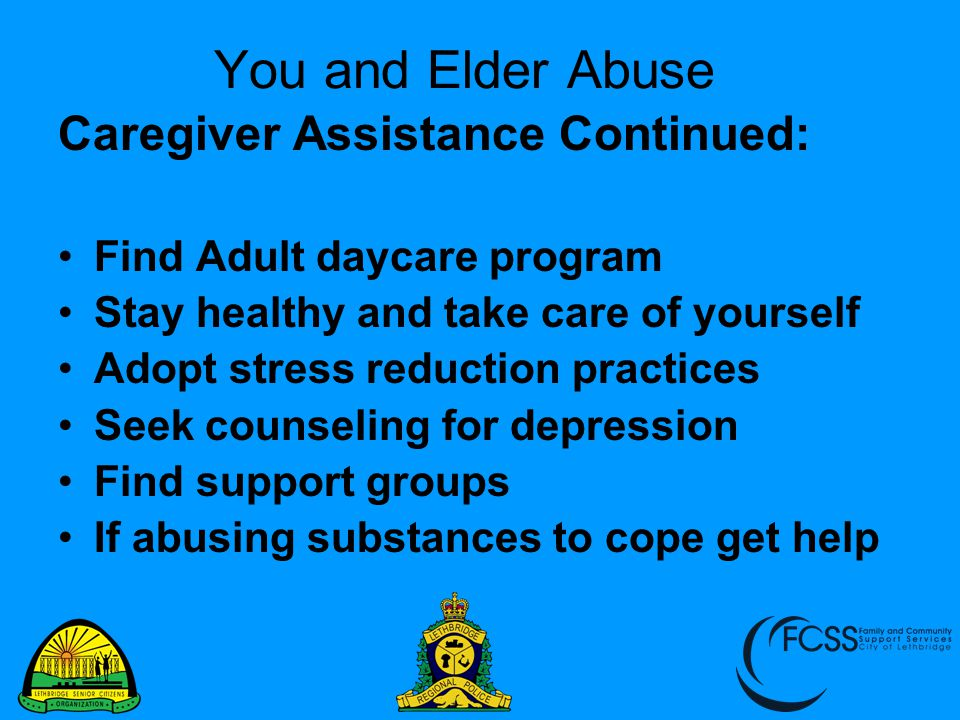 You and Elder Abuse Caregiver Assistance Continued: Find Adult daycare program Stay healthy and take care of yourself Adopt stress reduction practices