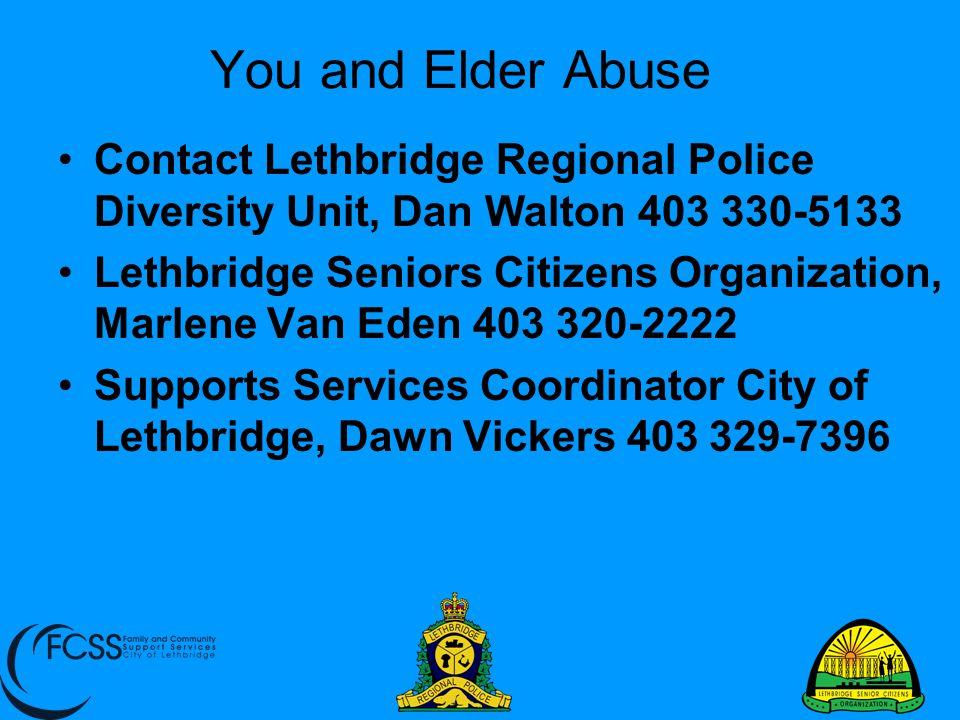 You and Elder Abuse Contact Lethbridge Regional Police Diversity Unit, Dan Walton 403 330-5133 Lethbridge Seniors Citizens Organization, Marlene Van E