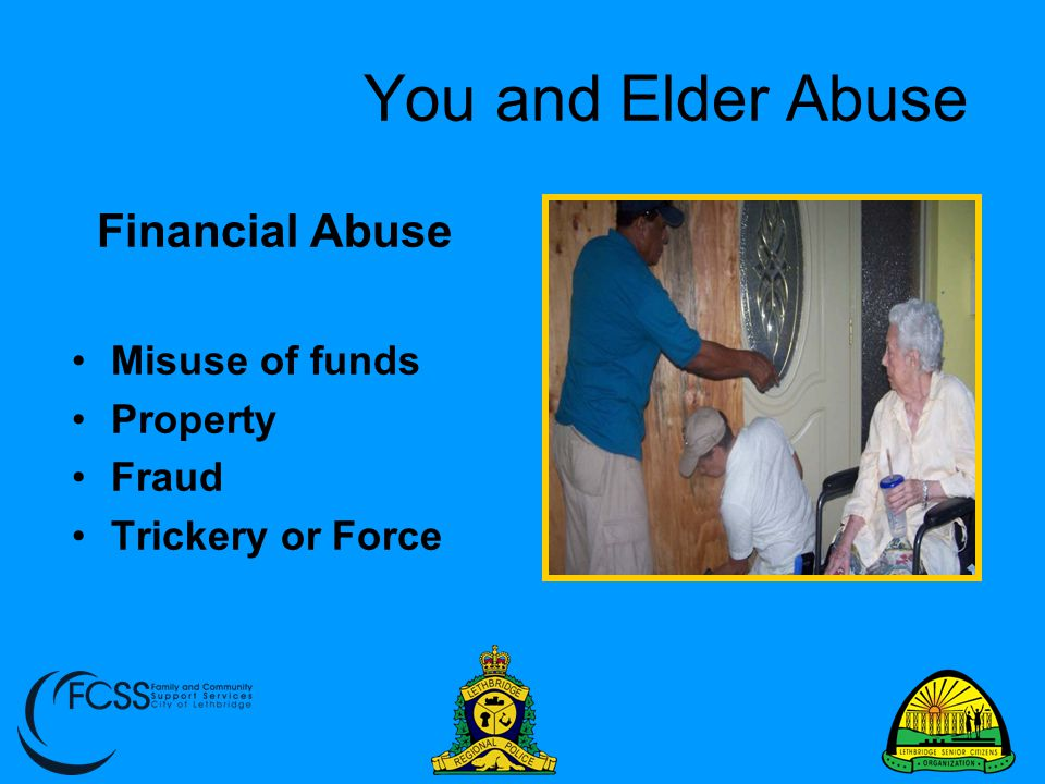 You and Elder Abuse Signs Continued… Additions to names in senior's signing card Unpaid bills or lack of medical care, senior unable to pay for these services Unexplained ATM uses when senior not there Unnecessary services, goods and subscriptions