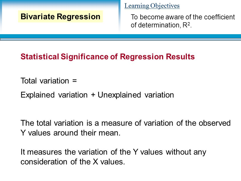 Learning Objectives Statistical Significance of Regression Results Total variation = Explained variation + Unexplained variation To become aware of the coefficient of determination, R 2.