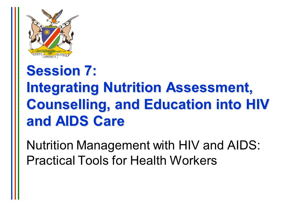 Session 7: Integrating Nutrition into HIV and AIDS Care Nutrition Management with HIV and AIDS Training Slide 22 First HIV Visit Complete full nutrition assessment Obtain baseline height and weight, calculate BMI, and measure MUAC Ask about recent weight loss or inability to eat (due to illness) Ask about food availability, food storage, and cooking facilities in home Provide nutrition counselling on healthy eating