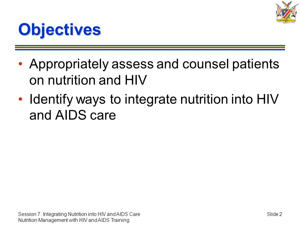 Session 7: Integrating Nutrition into HIV and AIDS Care Nutrition Management with HIV and AIDS Training Slide 2 Objectives Appropriately assess and co