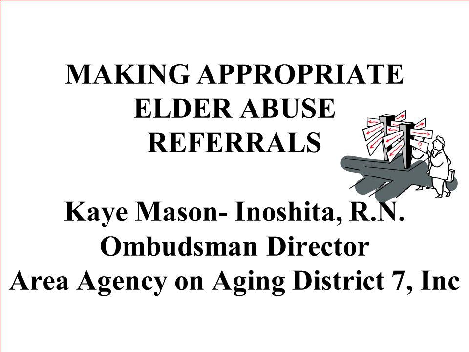 MAKING APPROPRIATE ELDER ABUSE REFERRALS Kaye Mason- Inoshita, R.N.