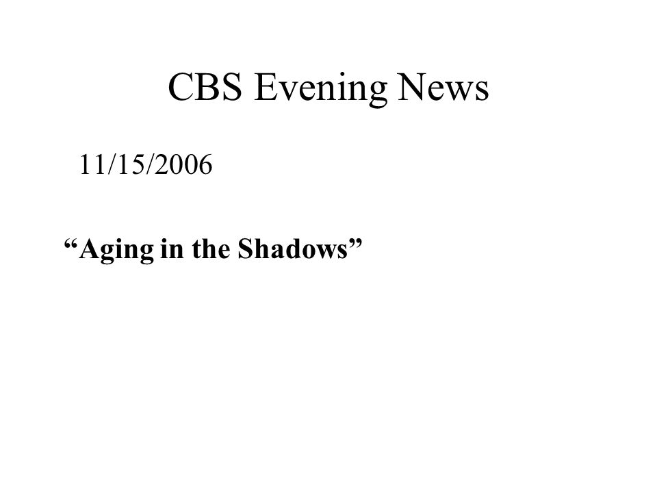 CBS Evening News 11/15/2006 Aging in the Shadows
