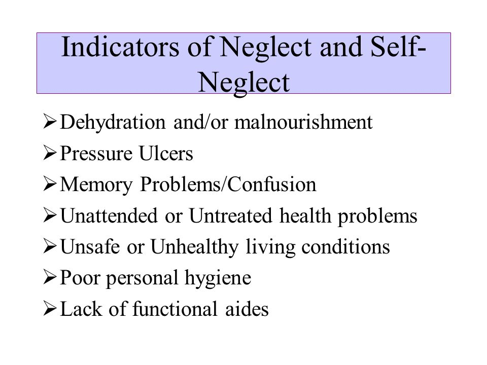 Indicators of Neglect and Self- Neglect  Dehydration and/or malnourishment  Pressure Ulcers  Memory Problems/Confusion  Unattended or Untreated health problems  Unsafe or Unhealthy living conditions  Poor personal hygiene  Lack of functional aides