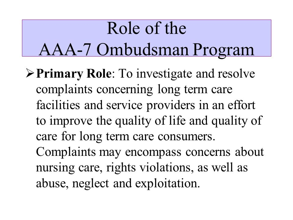 Role of the AAA-7 Ombudsman Program  Primary Role: To investigate and resolve complaints concerning long term care facilities and service providers in an effort to improve the quality of life and quality of care for long term care consumers.