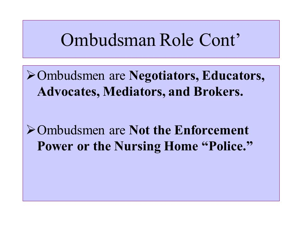 Ombudsman Role Cont'  Ombudsmen are Negotiators, Educators, Advocates, Mediators, and Brokers.