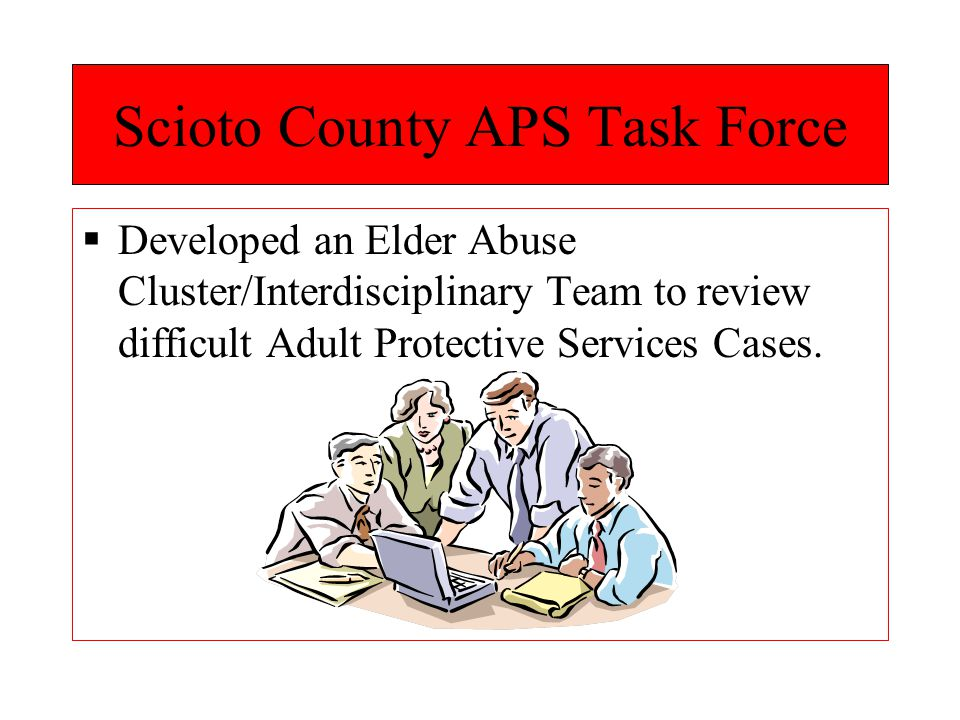 Scioto County APS Task Force  Developed an Elder Abuse Cluster/Interdisciplinary Team to review difficult Adult Protective Services Cases.