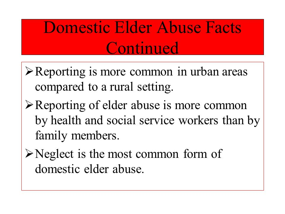 Domestic Elder Abuse Facts Continued  Reporting is more common in urban areas compared to a rural setting.