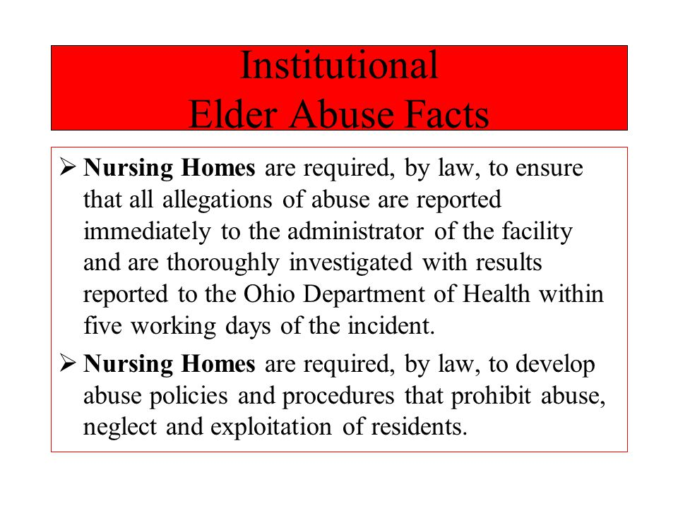 Institutional Elder Abuse Facts  Nursing Homes are required, by law, to ensure that all allegations of abuse are reported immediately to the administrator of the facility and are thoroughly investigated with results reported to the Ohio Department of Health within five working days of the incident.