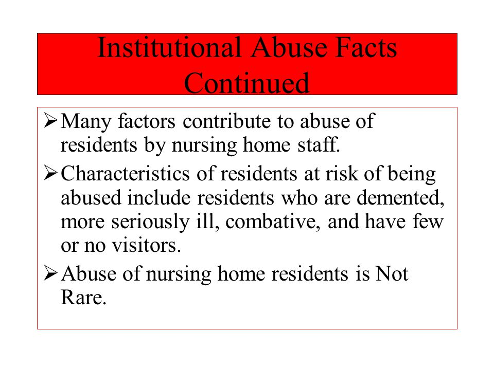 Institutional Abuse Facts Continued  Many factors contribute to abuse of residents by nursing home staff.