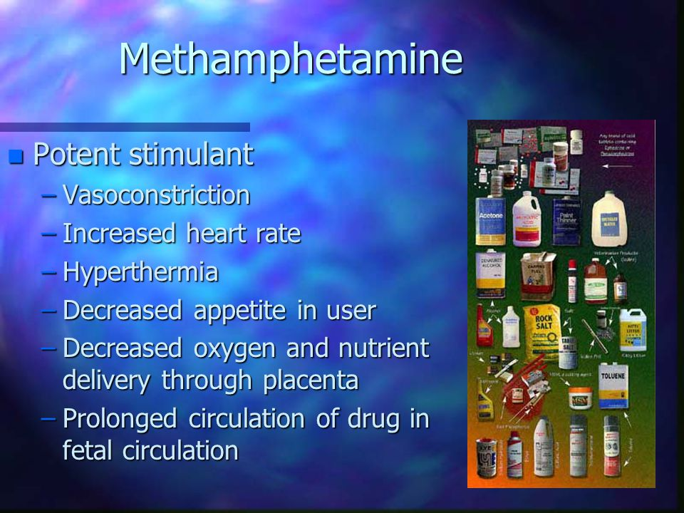 Methamphetamine n Potent stimulant –Vasoconstriction –Increased heart rate –Hyperthermia –Decreased appetite in user –Decreased oxygen and nutrient delivery through placenta –Prolonged circulation of drug in fetal circulation