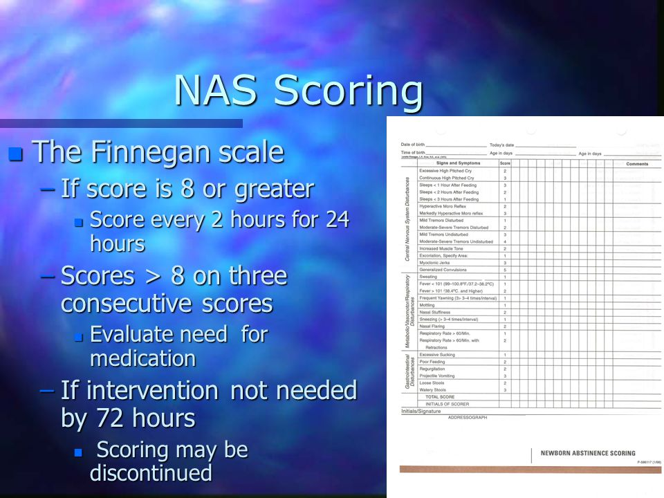 NAS Scoring n The Finnegan scale –If score is 8 or greater n Score every 2 hours for 24 hours –Scores > 8 on three consecutive scores n Evaluate need for medication –If intervention not needed by 72 hours n Scoring may be discontinued