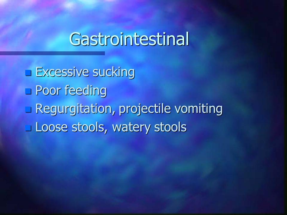 Gastrointestinal n Excessive sucking n Poor feeding n Regurgitation, projectile vomiting n Loose stools, watery stools