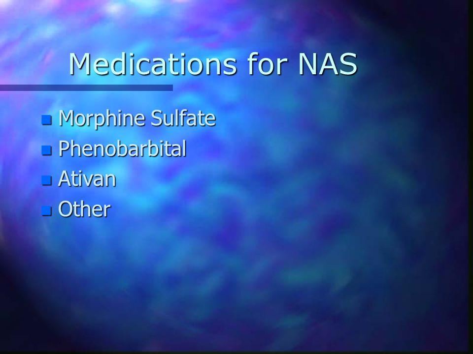 Medications for NAS n Morphine Sulfate n Phenobarbital n Ativan n Other