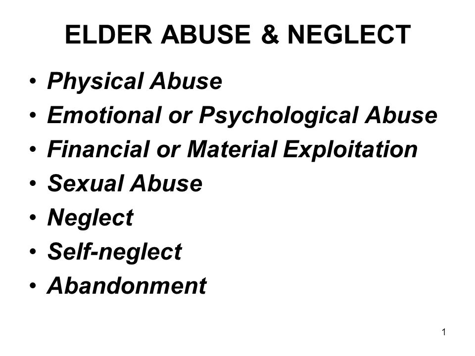 1 ELDER ABUSE & NEGLECT Physical Abuse Emotional or Psychological Abuse Financial or Material Exploitation Sexual Abuse Neglect Self-neglect Abandonment
