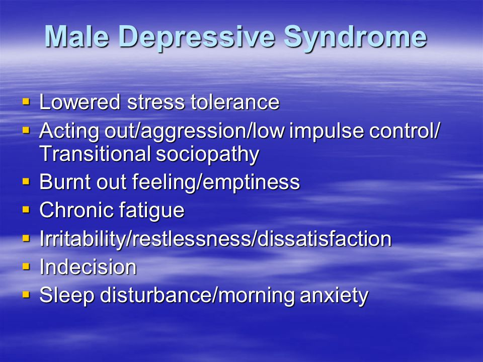 Male Depressive Syndrome  Lowered stress tolerance  Acting out/aggression/low impulse control/ Transitional sociopathy  Burnt out feeling/emptiness  Chronic fatigue  Irritability/restlessness/dissatisfaction  Indecision  Sleep disturbance/morning anxiety