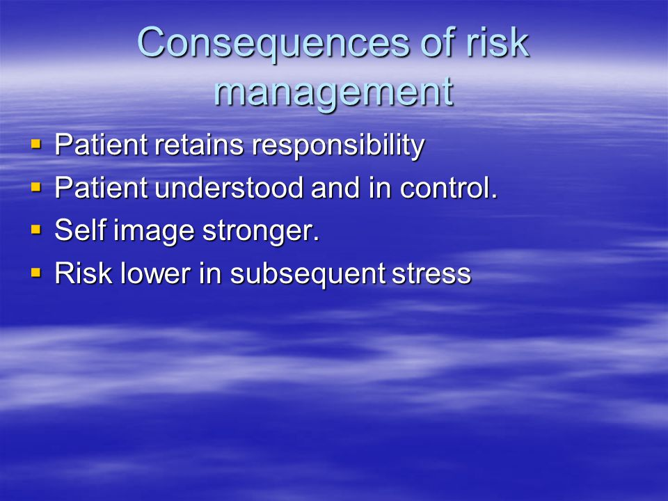 Consequences of risk management  Patient retains responsibility  Patient understood and in control.