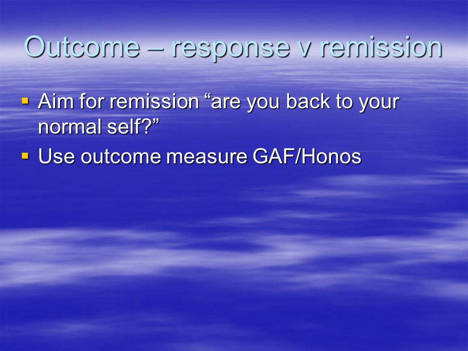 Outcome – response v remission  Aim for remission are you back to your normal self  Use outcome measure GAF/Honos