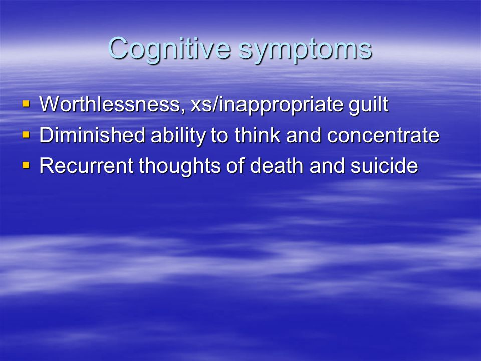 Cognitive symptoms  Worthlessness, xs/inappropriate guilt  Diminished ability to think and concentrate  Recurrent thoughts of death and suicide