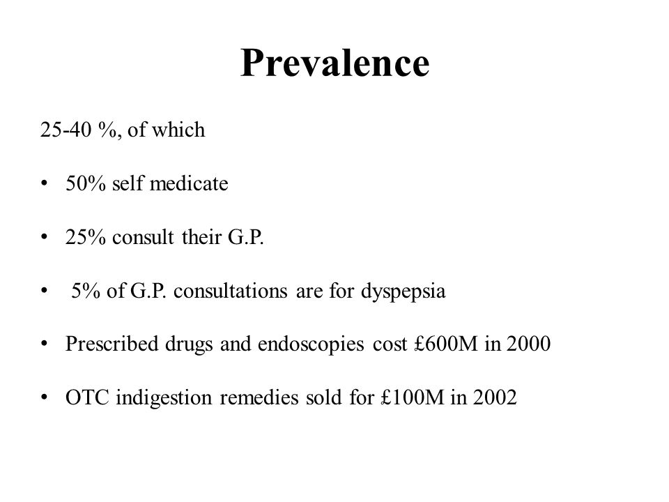 Prevalence 25-40 %, of which 50% self medicate 25% consult their G.P. 5% of G.P. consultations are for dyspepsia Prescribed drugs and endoscopies cost