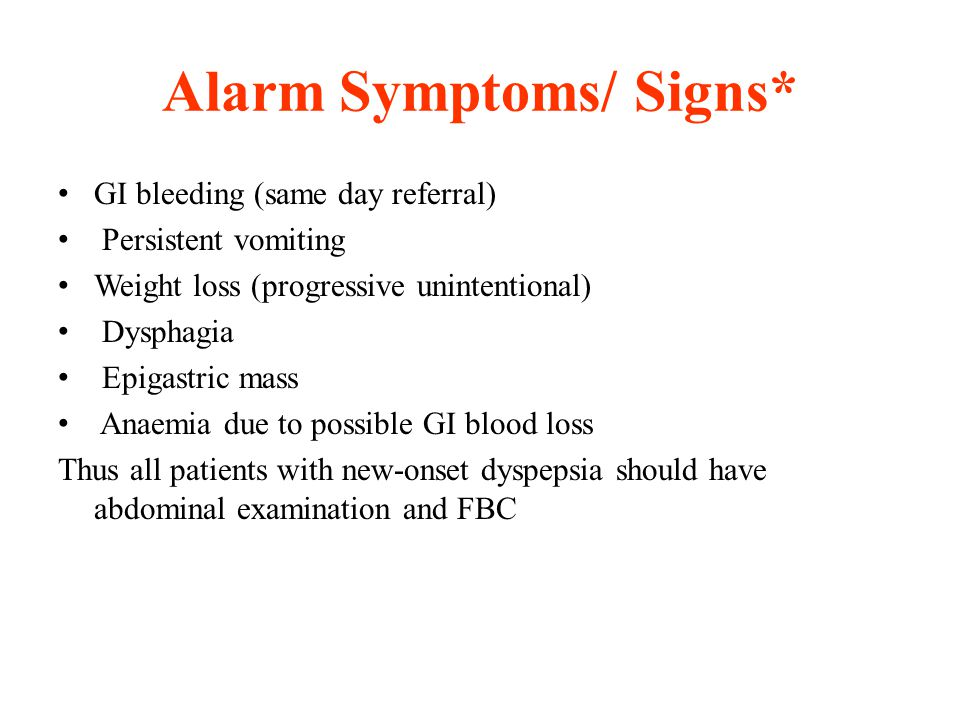 Alarm Symptoms/ Signs* GI bleeding (same day referral) Persistent vomiting Weight loss (progressive unintentional) Dysphagia Epigastric mass Anaemia d