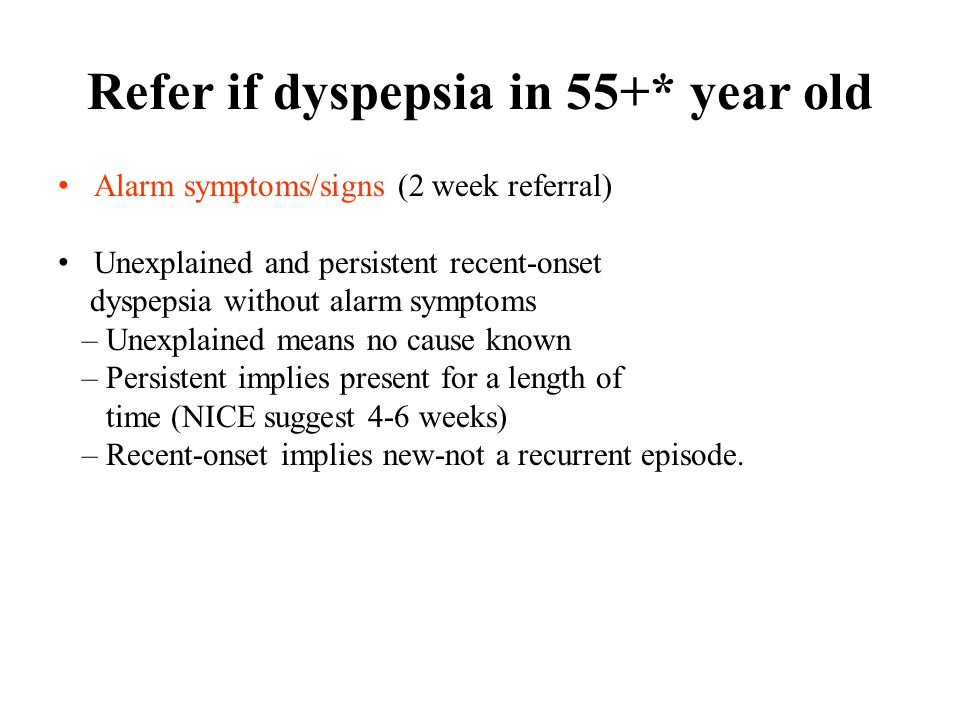 Refer if dyspepsia in 55+* year old Alarm symptoms/signs (2 week referral) Unexplained and persistent recent-onset dyspepsia without alarm symptoms – Unexplained means no cause known – Persistent implies present for a length of time (NICE suggest 4-6 weeks) – Recent-onset implies new-not a recurrent episode.