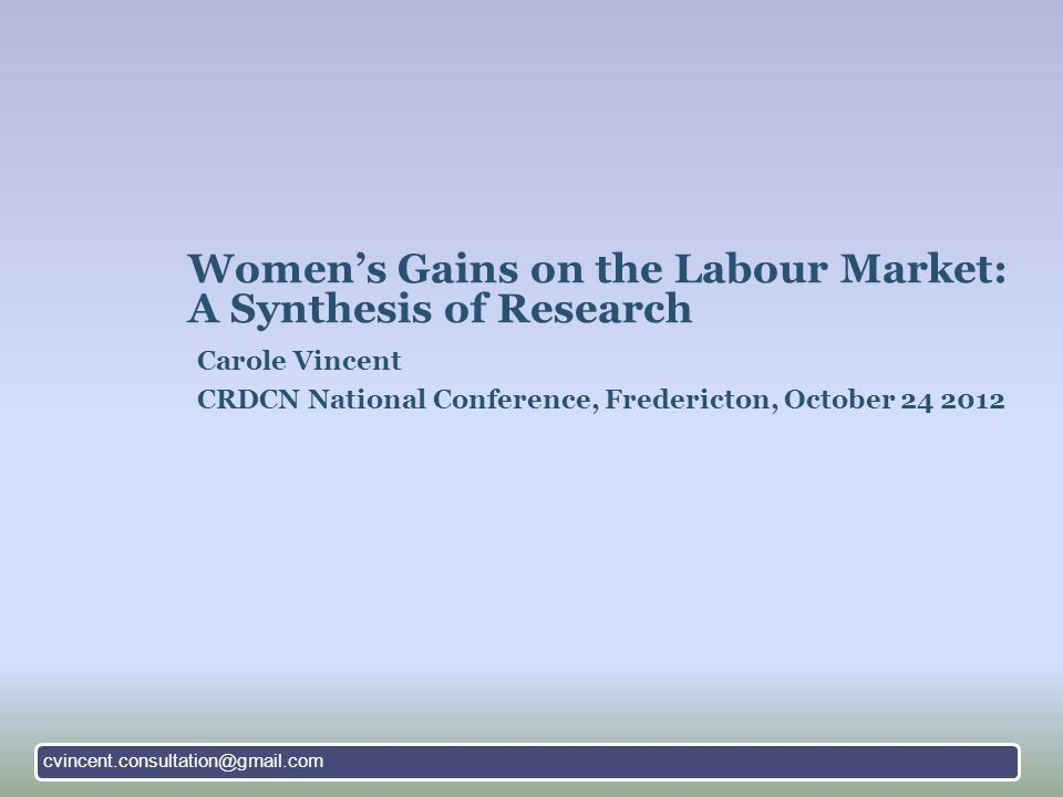 Women's Gains on the Labour Market: A Synthesis of Research Carole Vincent CRDCN National Conference, Fredericton, October 24 2012