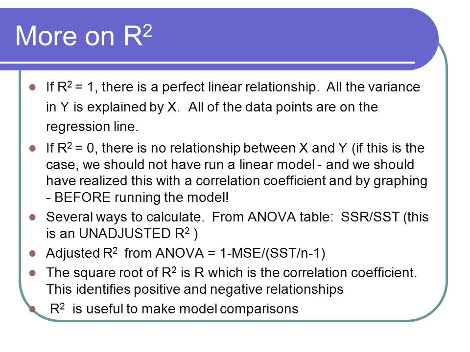 More on R 2 If R 2 = 1, there is a perfect linear relationship. All the variance in Y is explained by X. All of the data points are on the regression