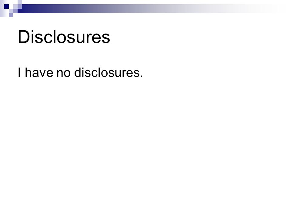 Disclosures I have no disclosures.