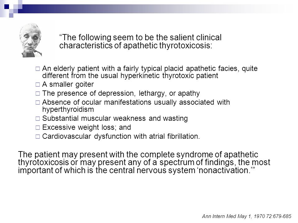 The following seem to be the salient clinical characteristics of apathetic thyrotoxicosis:  An elderly patient with a fairly typical placid apathetic facies, quite different from the usual hyperkinetic thyrotoxic patient  A smaller goiter  The presence of depression, lethargy, or apathy  Absence of ocular manifestations usually associated with hyperthyroidism  Substantial muscular weakness and wasting  Excessive weight loss; and  Cardiovascular dysfunction with atrial fibrillation.