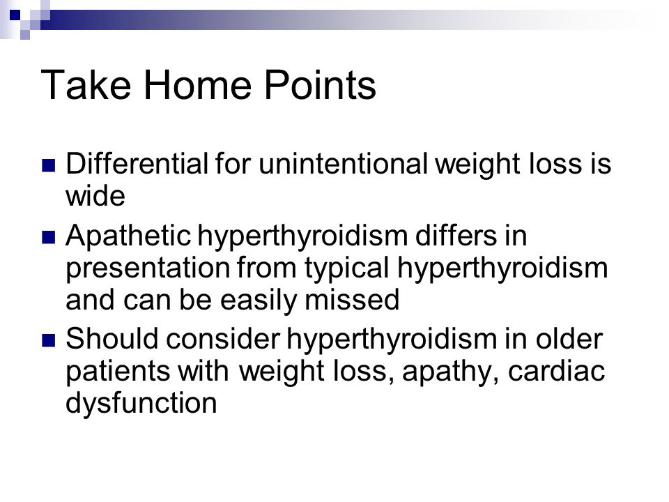 Take Home Points Differential for unintentional weight loss is wide Apathetic hyperthyroidism differs in presentation from typical hyperthyroidism and can be easily missed Should consider hyperthyroidism in older patients with weight loss, apathy, cardiac dysfunction