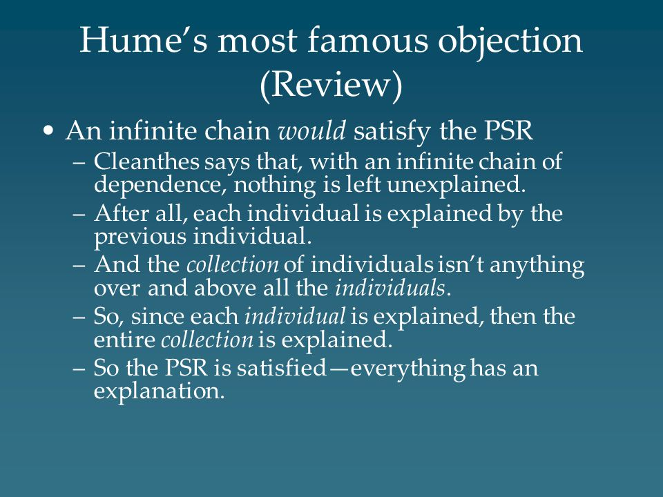 Hume's most famous objection (Review) An infinite chain would satisfy the PSR –Cleanthes says that, with an infinite chain of dependence, nothing is left unexplained.