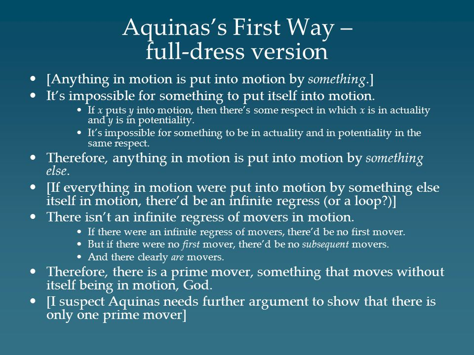 Aquinas's First Way – full-dress version [Anything in motion is put into motion by something.] It's impossible for something to put itself into motion.