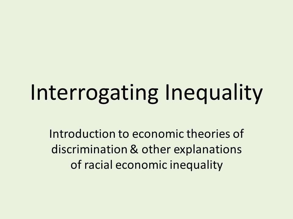 Interrogating Inequality Introduction to economic theories of discrimination & other explanations of racial economic inequality