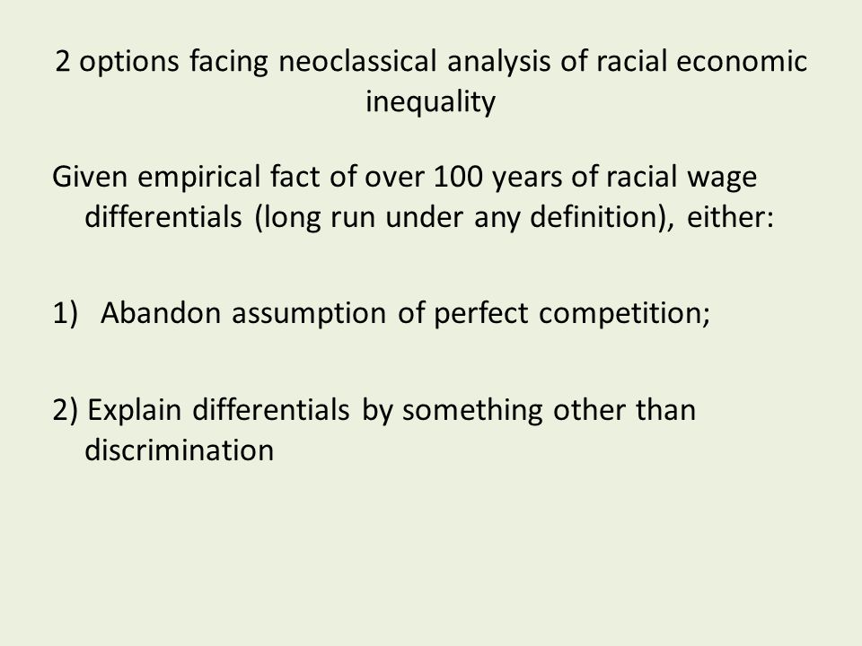 2 options facing neoclassical analysis of racial economic inequality Given empirical fact of over 100 years of racial wage differentials (long run under any definition), either: 1)Abandon assumption of perfect competition; 2) Explain differentials by something other than discrimination