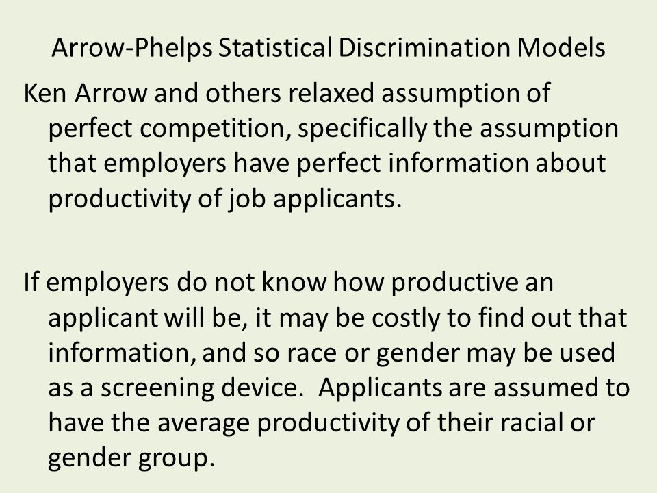 Arrow-Phelps Statistical Discrimination Models Ken Arrow and others relaxed assumption of perfect competition, specifically the assumption that employers have perfect information about productivity of job applicants.