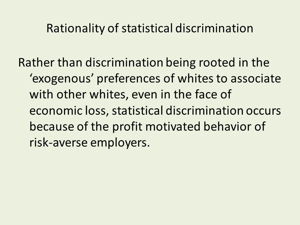 Rationality of statistical discrimination Rather than discrimination being rooted in the 'exogenous' preferences of whites to associate with other whites, even in the face of economic loss, statistical discrimination occurs because of the profit motivated behavior of risk-averse employers.