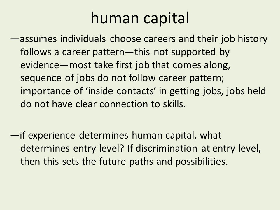 human capital —assumes individuals choose careers and their job history follows a career pattern—this not supported by evidence—most take first job that comes along, sequence of jobs do not follow career pattern; importance of 'inside contacts' in getting jobs, jobs held do not have clear connection to skills.