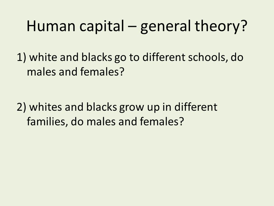Human capital – general theory. 1) white and blacks go to different schools, do males and females.