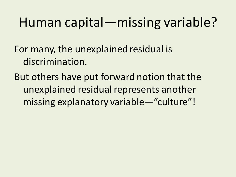 Human capital—missing variable. For many, the unexplained residual is discrimination.