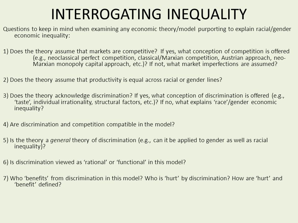 INTERROGATING INEQUALITY Questions to keep in mind when examining any economic theory/model purporting to explain racial/gender economic inequality: 1) Does the theory assume that markets are competitive.