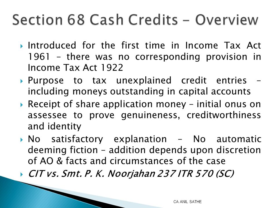  Introduced for the first time in Income Tax Act 1961 – there was no corresponding provision in Income Tax Act 1922  Purpose to tax unexplained credit entries – including moneys outstanding in capital accounts  Receipt of share application money – initial onus on assessee to prove genuineness, creditworthiness and identity  No satisfactory explanation – No automatic deeming fiction – addition depends upon discretion of AO & facts and circumstances of the case  CIT vs.