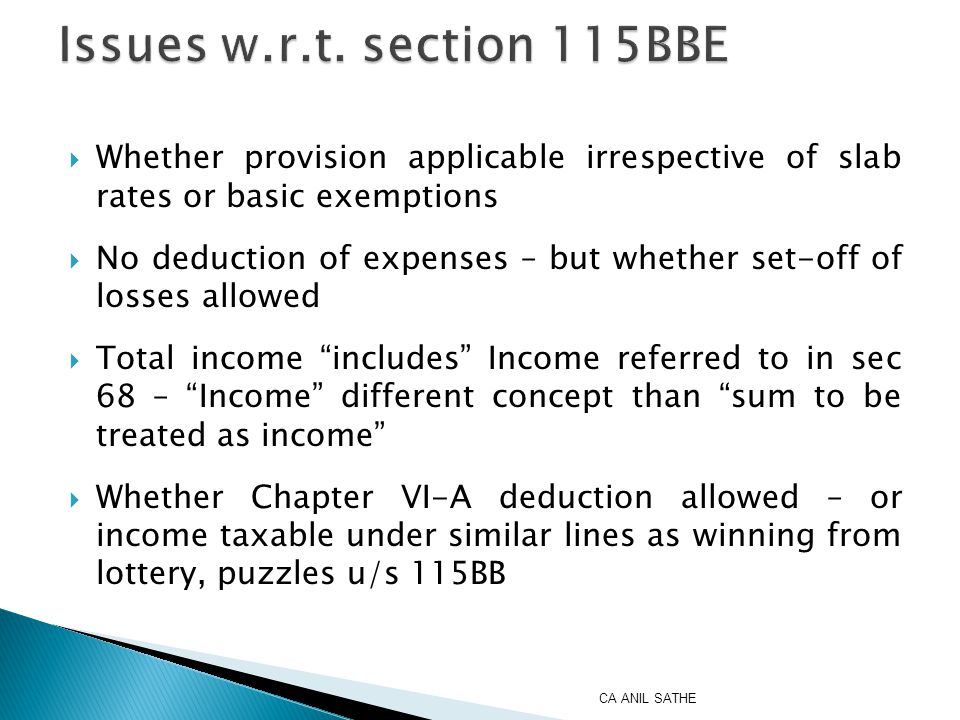 Issues  Earlier section 68 – only a Rule of Evidence – general principle to charge as Income from Business or Income from Other Sources  Now section 115BBE – Charging Section – tax income referred to in section 68  What is the character of income u/s 68 – whether Income from Business or Income from Other Sources – provision de horse of both heads of income  Sec 115BBE – whether reference to character of income or quantum of income CA ANIL SATHE
