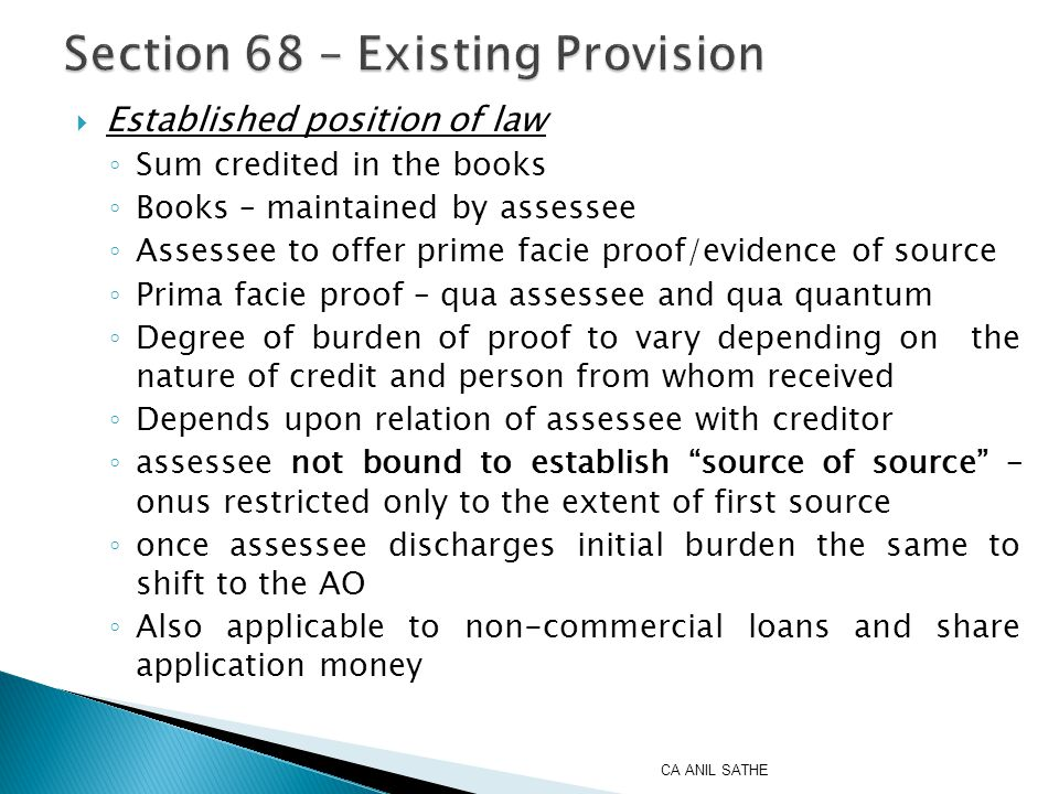  Established position of law ◦ Sum credited in the books ◦ Books – maintained by assessee ◦ Assessee to offer prime facie proof/evidence of source ◦ Prima facie proof – qua assessee and qua quantum ◦ Degree of burden of proof to vary depending on the nature of credit and person from whom received ◦ Depends upon relation of assessee with creditor ◦ assessee not bound to establish source of source – onus restricted only to the extent of first source ◦ once assessee discharges initial burden the same to shift to the AO ◦ Also applicable to non-commercial loans and share application money CA ANIL SATHE