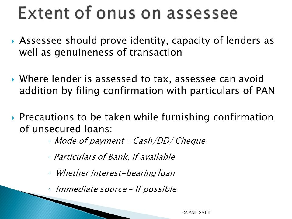  Assessee should prove identity, capacity of lenders as well as genuineness of transaction  Where lender is assessed to tax, assessee can avoid addition by filing confirmation with particulars of PAN  Precautions to be taken while furnishing confirmation of unsecured loans: ◦ Mode of payment – Cash/DD/ Cheque ◦ Particulars of Bank, if available ◦ Whether interest-bearing loan ◦ Immediate source – If possible CA ANIL SATHE