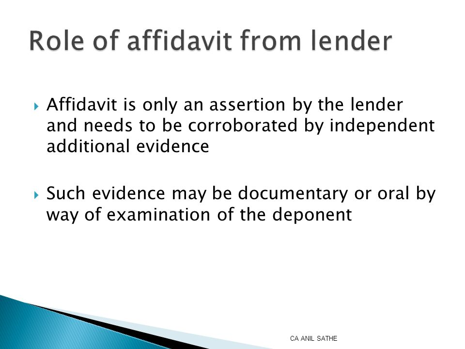  Affidavit is only an assertion by the lender and needs to be corroborated by independent additional evidence  Such evidence may be documentary or oral by way of examination of the deponent CA ANIL SATHE